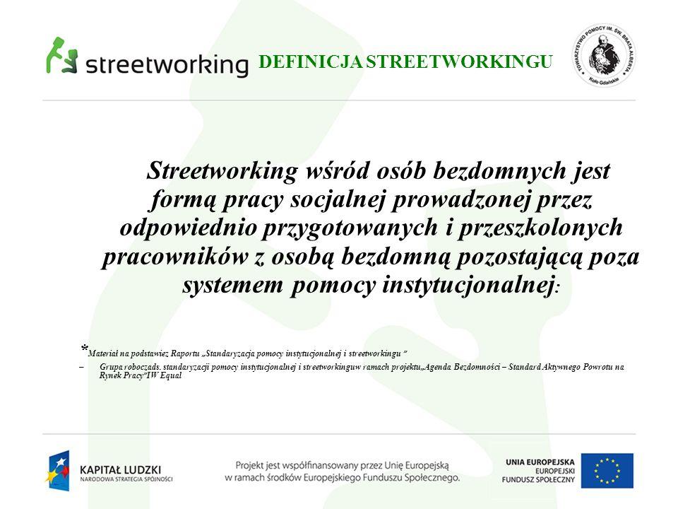 DEFINICJA STREETWORKINGU Streetworking wśród osób bezdomnych jest formą pracy socjalnej prowadzonej przez odpowiednio przygotowanych i przeszkolonych