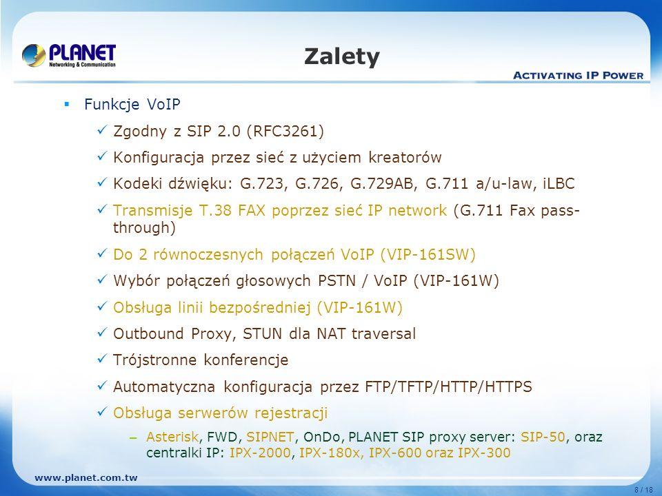 www.planet.com.tw 8 / 18 Zalety Funkcje VoIP Zgodny z SIP 2.0 (RFC3261) Konfiguracja przez sieć z użyciem kreatorów Kodeki dźwięku: G.723, G.726, G.72