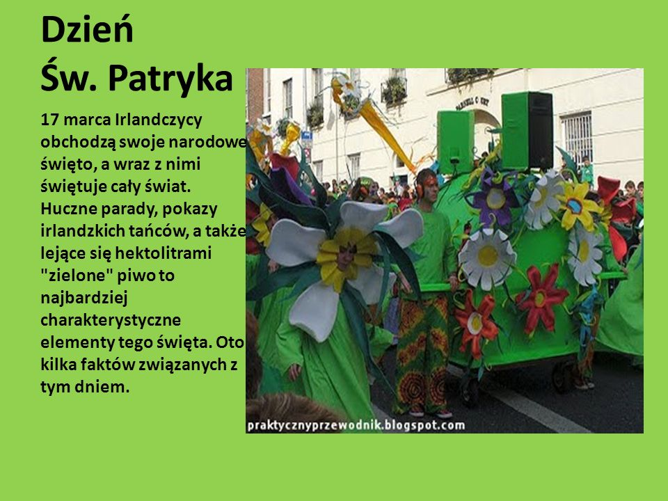 Dzień Św. Patryka 17 marca Irlandczycy obchodzą swoje narodowe święto, a wraz z nimi świętuje cały świat. Huczne parady, pokazy irlandzkich tańców, a