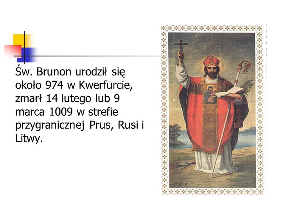 Św. Brunon urodził się około 974 w Kwerfurcie, zmarł 14 lutego lub 9 marca 1009 w strefie przygranicznej Prus, Rusi i Litwy.