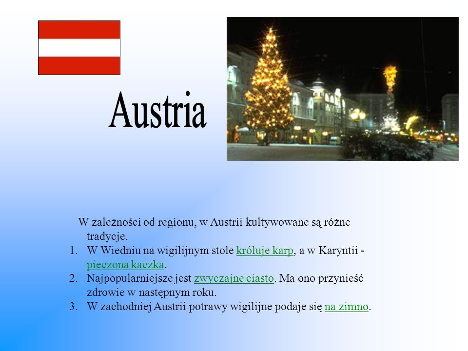 W zależności od regionu, w Austrii kultywowane są różne tradycje. 1.W Wiedniu na wigilijnym stole króluje karp, a w Karyntii - pieczona kaczka. 2.Najp