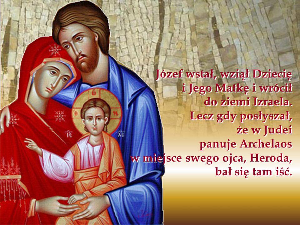 Józef wstał, wziął Dziecię i Jego Matkę i wrócił do ziemi Izraela. Lecz gdy posłyszał, że w Judei panuje Archelaos w miejsce swego ojca, Heroda, bał s