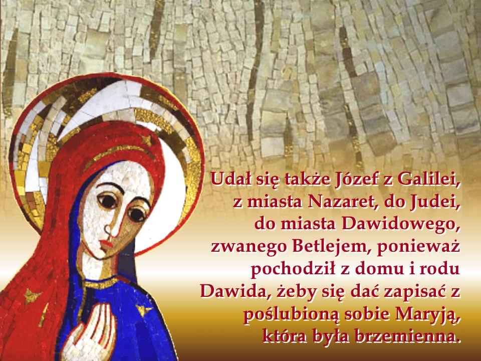 Udał się także Józef z Galilei, z miasta Nazaret, do Judei, do miasta Dawidowego, zwanego Betlejem, ponieważ pochodził z domu i rodu Dawida, żeby się