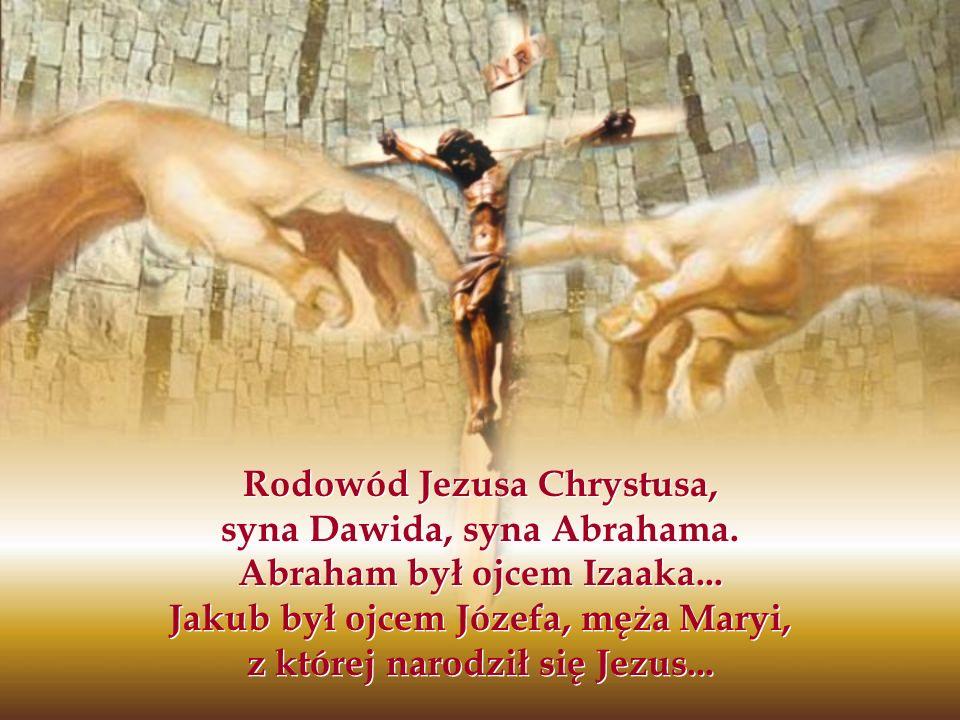 Rodowód Jezusa Chrystusa, syna Dawida, syna Abrahama. Abraham był ojcem Izaaka... Jakub był ojcem Józefa, męża Maryi, z której narodził się Jezus...
