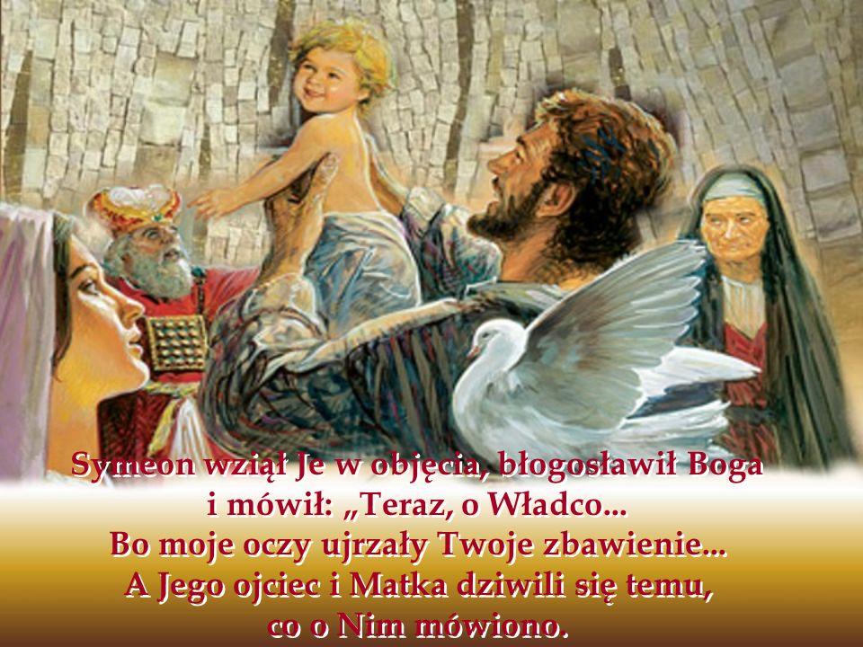 Symeon wziął Je w objęcia, błogosławił Boga i mówił: Teraz, o Władco... Bo moje oczy ujrzały Twoje zbawienie... A Jego ojciec i Matka dziwili się temu