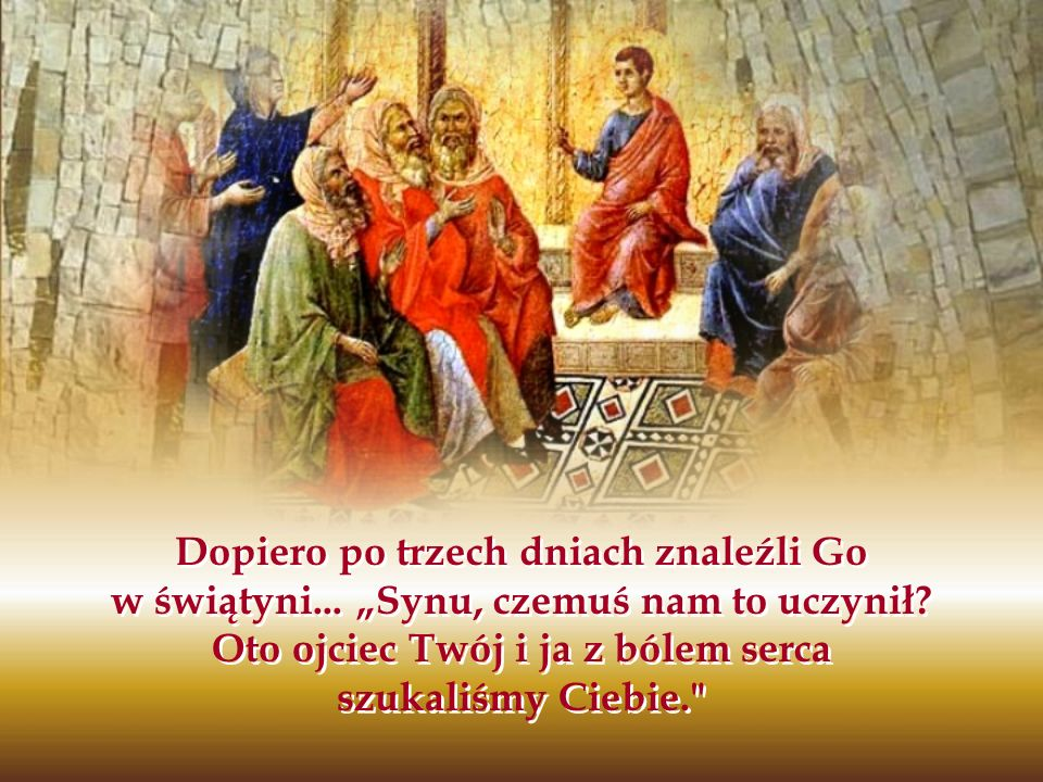 Dopiero po trzech dniach znaleźli Go w świątyni... Synu, czemuś nam to uczynił? Oto ojciec Twój i ja z bólem serca szukaliśmy Ciebie.