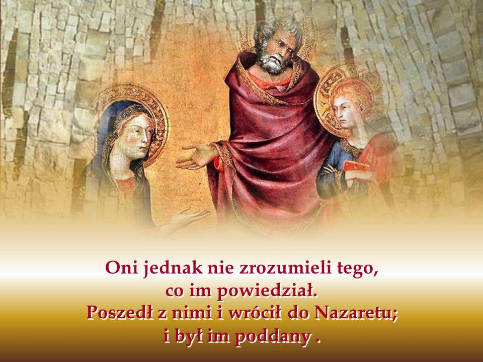 Oni jednak nie zrozumieli tego, co im powiedział. Poszedł z nimi i wrócił do Nazaretu; i był im poddany.