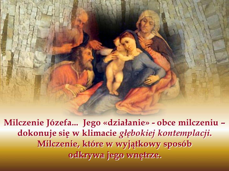Milczenie Józefa... Jego «działanie» - obce milczeniu – dokonuje się w klimacie głębokiej kontemplacji. Milczenie, które w wyjątkowy sposób odkrywa je