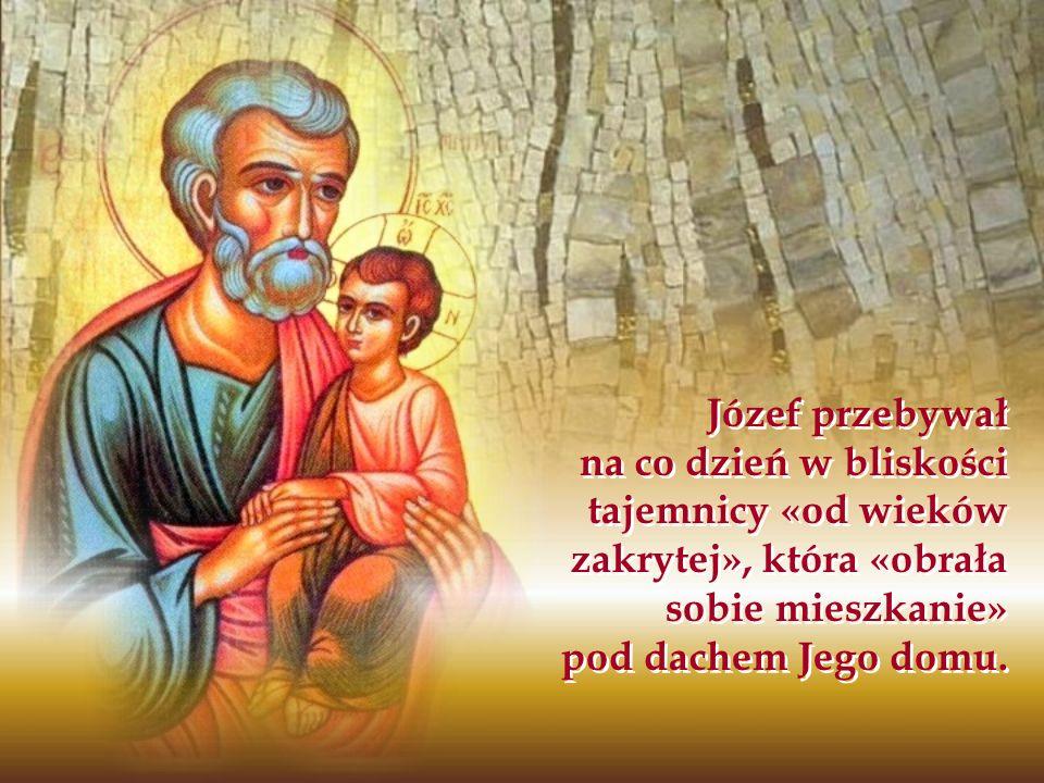 Józef przebywał na co dzień w bliskości tajemnicy «od wieków zakrytej», która «obrała sobie mieszkanie» pod dachem Jego domu.