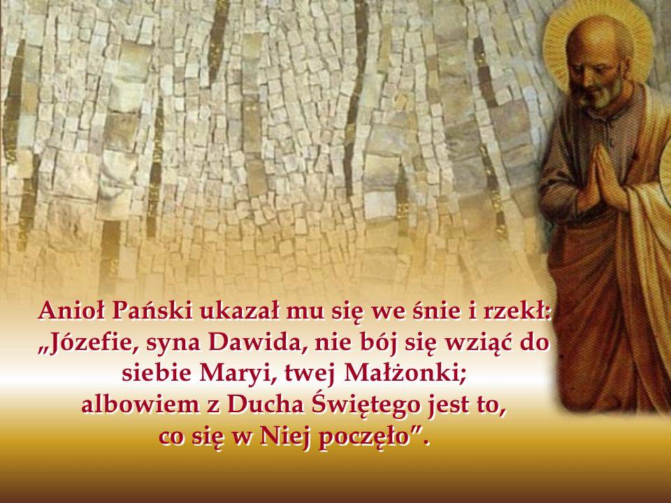 Anioł Pański ukazał mu się we śnie i rzekł: Józefie, syna Dawida, nie bój się wziąć do siebie Maryi, twej Małżonki; albowiem z Ducha Świętego jest to,