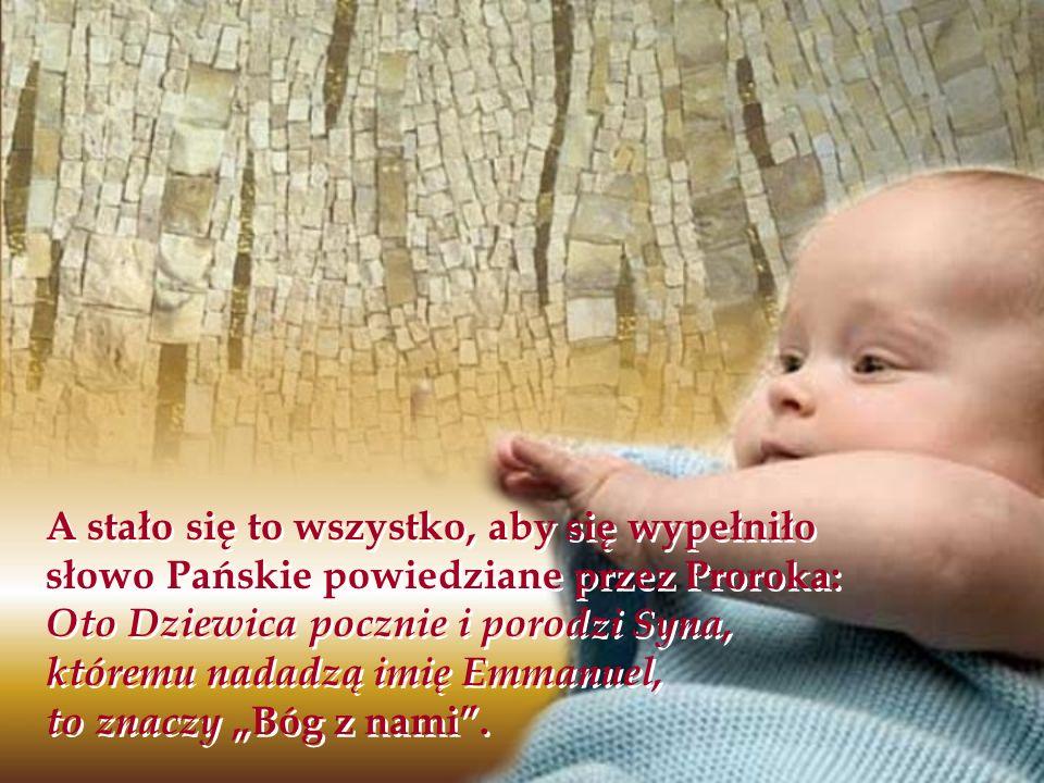 A stało się to wszystko, aby się wypełniło słowo Pańskie powiedziane przez Proroka: Oto Dziewica pocznie i porodzi Syna, któremu nadadzą imię Emmanuel