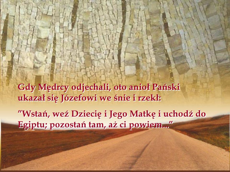 Gdy Mędrcy odjechali, oto anioł Pański ukazał się Józefowi we śnie i rzekł: Wstań, weź Dziecię i Jego Matkę i uchodź do Egiptu; pozostań tam, aż ci po