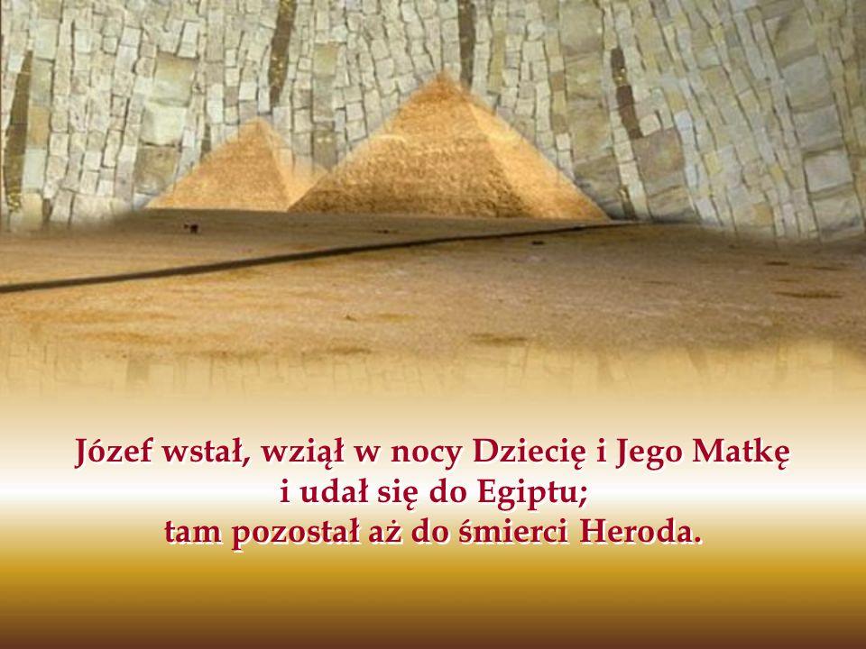 Józef wstał, wziął w nocy Dziecię i Jego Matkę i udał się do Egiptu; tam pozostał aż do śmierci Heroda.