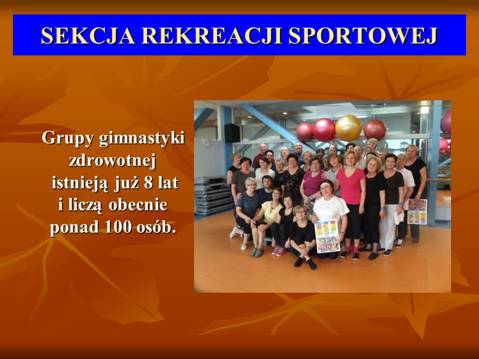 SEKCJA REKREACJI SPORTOWEJ Grupy gimnastyki zdrowotnej istnieją już 8 lat i liczą obecnie ponad 100 osób. Grupy gimnastyki zdrowotnej istnieją już 8 l