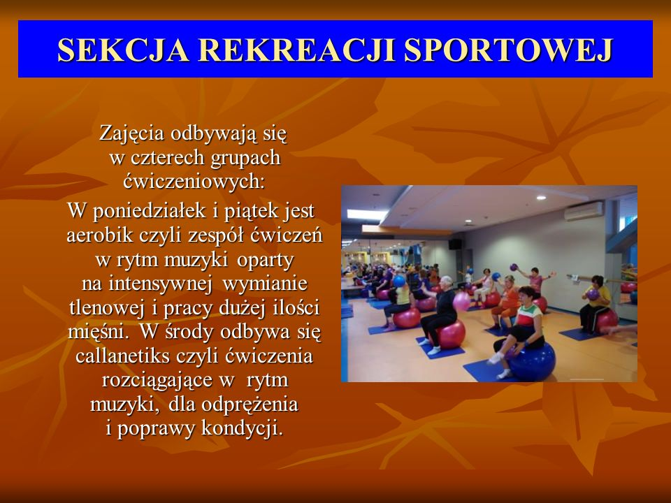 SEKCJA REKREACJI SPORTOWEJ Zajęcia odbywają się w czterech grupach ćwiczeniowych: Zajęcia odbywają się w czterech grupach ćwiczeniowych: W poniedziałe