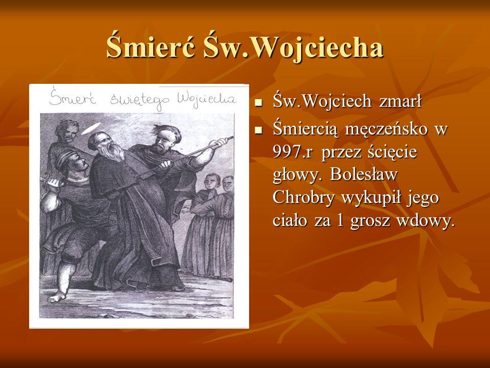 Śmierć Św.Wojciecha Św.Wojciech zmarł Św.Wojciech zmarł Śmiercią męczeńsko w 997.r przez ścięcie głowy. Bolesław Chrobry wykupił jego ciało za 1 grosz