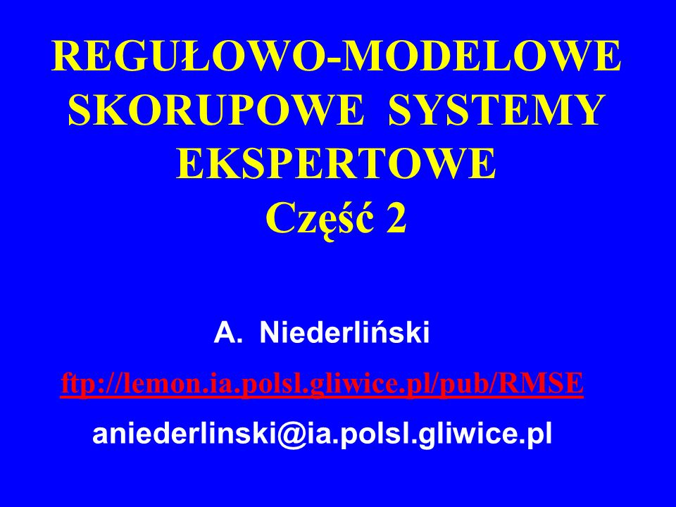 A.Niederliński ftp://lemon.ia.polsl.gliwice.pl/pub/RMSE aniederlinski@ia.polsl.gliwice.pl REGUŁOWO-MODELOWE SKORUPOWE SYSTEMY EKSPERTOWE Część 2