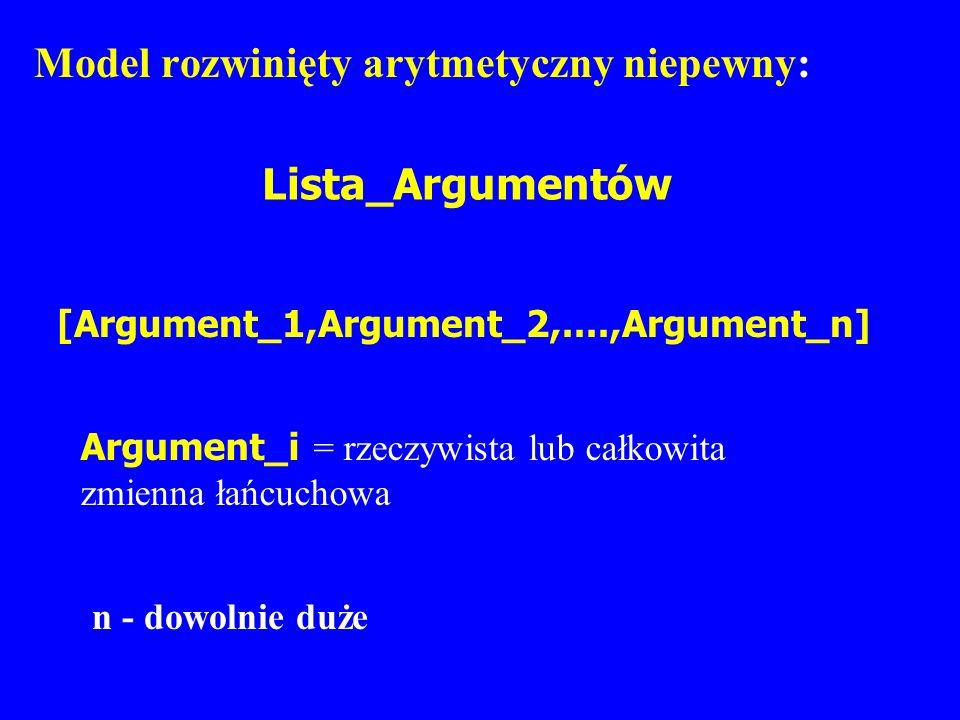 Model rozwinięty arytmetyczny niepewny: Lista_Argumentów [Argument_1,Argument_2,....,Argument_n] Argument_i = rzeczywista lub całkowita zmienna łańcuc
