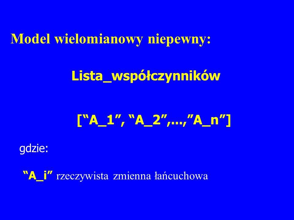 Model wielomianowy niepewny: Lista_współczynników [A_1, A_2,...,A_n] gdzie: A_i rzeczywista zmienna łańcuchowa