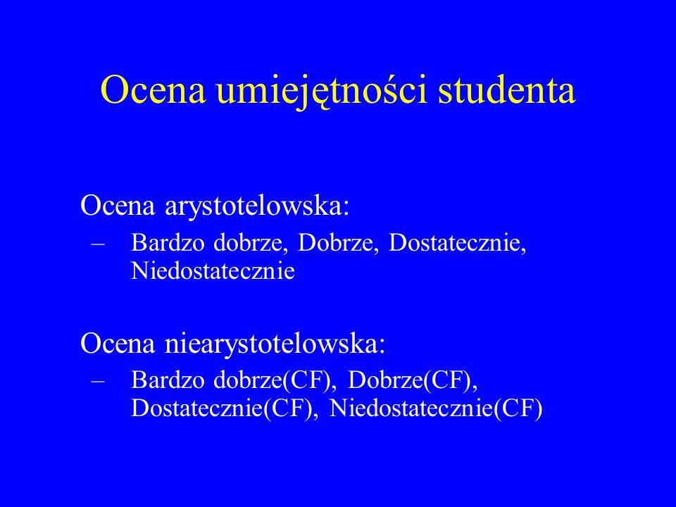 Ocena umiejętności studenta Ocena arystotelowska: –Bardzo dobrze, Dobrze, Dostatecznie, Niedostatecznie Ocena niearystotelowska: –Bardzo dobrze(CF), D