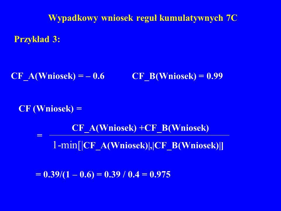 Wypadkowy wniosek reguł kumulatywnych 7C Przykład 3: CF_A(Wniosek) = – 0.6 CF_B(Wniosek) = 0.99 = 0.39/(1 – 0.6) = 0.39 / 0.4 = 0.975 CF (Wniosek) = 1