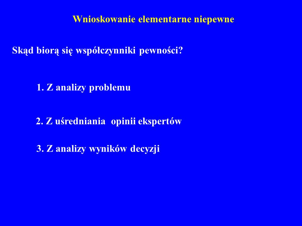 Wnioskowanie elementarne niepewne Skąd biorą się współczynniki pewności? 1. Z analizy problemu 3. Z analizy wyników decyzji 2. Z uśredniania opinii ek