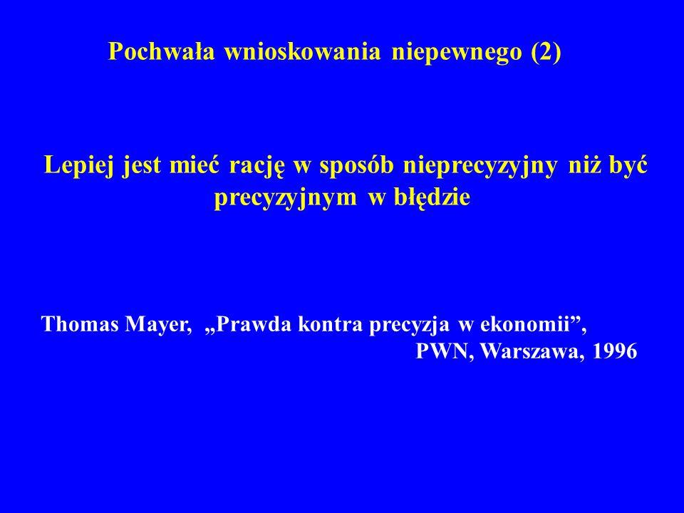 Pochwała wnioskowania niepewnego (2) Lepiej jest mieć rację w sposób nieprecyzyjny niż być precyzyjnym w błędzie Thomas Mayer, Prawda kontra precyzja