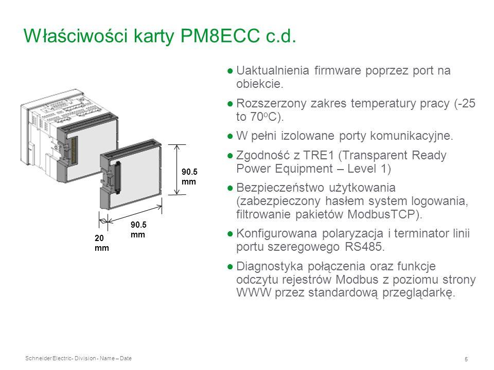 Schneider Electric 6 - Division - Name – Date Specyfikacja techniczna karty PM8ECC Port 10/100BaseTx Ethernet Obsługiwane protokoły: ModbusTCP/IP, FTP, SNMP MIB2, ARP, UDP, and HTTP Wskaźniki diodowe LED: Link, Tx, Rx, Szybkość transmisji 10/100 Mb (poprzez zróżnicowanie koloru) Port RS485 Baud rate od 2400 do 38.400 Izolacja optoelektroniczna Protokoły portu szeregowego: Modbus/RTU, Modbus/ASCII, PowerLogic (RNIM), Jbus Przyłącza śrubowe dla RS485 Połączenia 2-przewodowe and 4-przewodowe Polaryzacja i podłączenie rezystora końca magistrali za pomocą mikroprzełącznika Wskaźniki diodowe LED: Tx, Rx