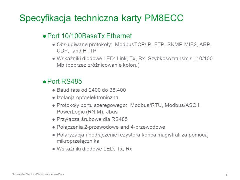 Schneider Electric 7 - Division - Name – Date Widok karty PM8ECC (poziomy i pionowy) Port szeregowy RS485 Złącze RJ45 10/100Base Tx Mikroprzełącznik systemu transmisji RS485 : 2-przewodowy, 4-przewodowy, Polaryzacja, Rezystor terminujący Wskażniki transmisji w porcie Ethernet: Tx, Rx Sygnalizacja zasilania Wskaźniki transmisji w porcie RS485: Tx, Rx