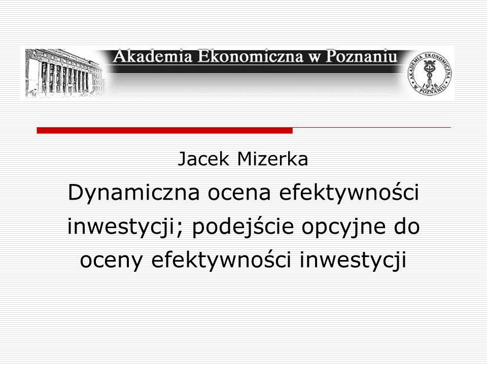 Jacek Mizerka Dynamiczna ocena efektywności inwestycji; podejście opcyjne do oceny efektywności inwestycji