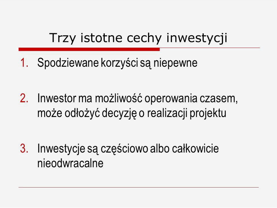 Trzy istotne cechy inwestycji 1.Spodziewane korzyści są niepewne 2.Inwestor ma możliwość operowania czasem, może odłożyć decyzję o realizacji projektu