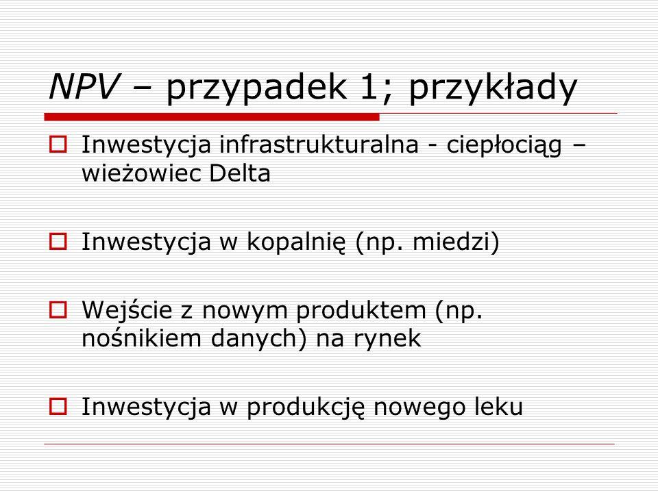 NPV – przypadek 1; przykłady Inwestycja infrastrukturalna - ciepłociąg – wieżowiec Delta Inwestycja w kopalnię (np. miedzi) Wejście z nowym produktem