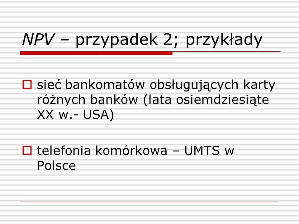 NPV – przypadek 2; przykłady sieć bankomatów obsługujących karty różnych banków (lata osiemdziesiąte XX w.- USA) telefonia komórkowa – UMTS w Polsce