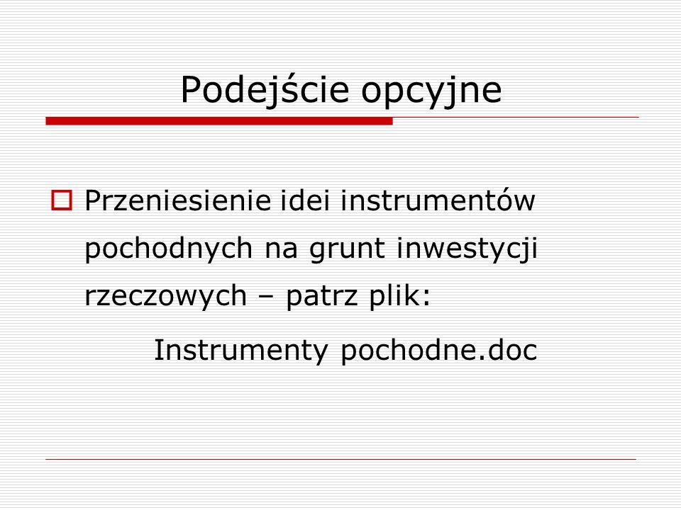Podejście opcyjne Przeniesienie idei instrumentów pochodnych na grunt inwestycji rzeczowych – patrz plik: Instrumenty pochodne.doc