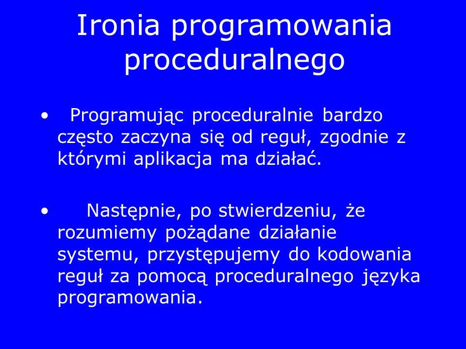 Ironia programowania proceduralnego Programując proceduralnie bardzo często zaczyna się od reguł, zgodnie z którymi aplikacja ma działać. Następnie, p