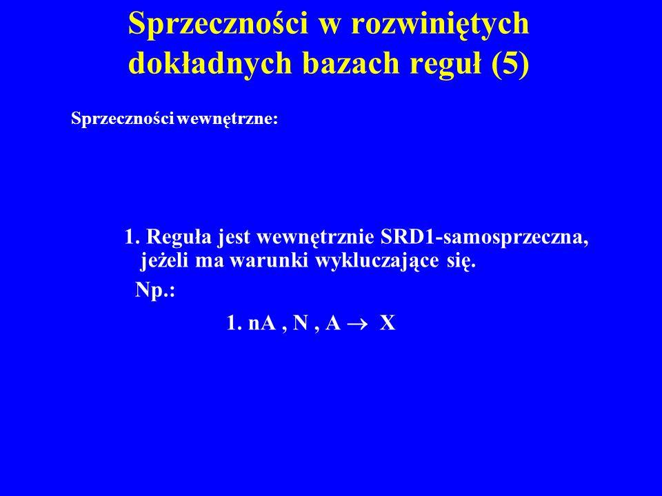 Sprzeczności w rozwiniętych dokładnych bazach reguł (5) 1. Reguła jest wewnętrznie SRD1-samosprzeczna, jeżeli ma warunki wykluczające się. Np.: 1. nA,