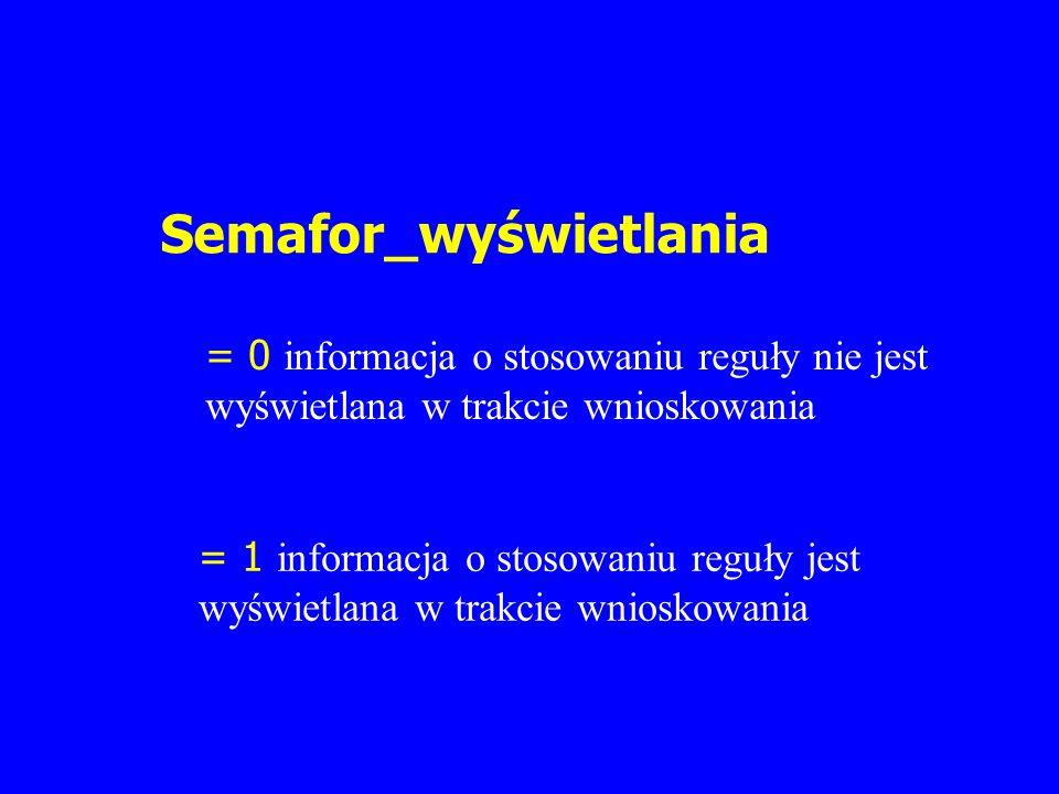 Semafor_wyświetlania = 0 informacja o stosowaniu reguły nie jest wyświetlana w trakcie wnioskowania = 1 informacja o stosowaniu reguły jest wyświetlan