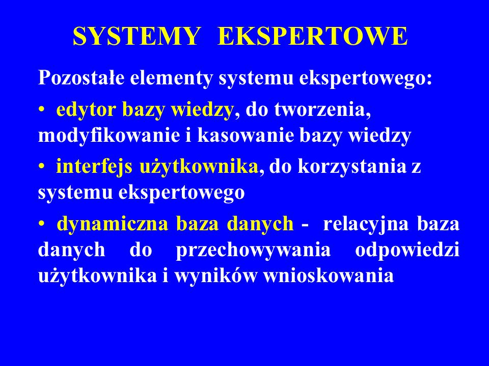 SYSTEMY EKSPERTOWE Pozostałe elementy systemu ekspertowego: edytor bazy wiedzy, do tworzenia, modyfikowanie i kasowanie bazy wiedzy interfejs użytkown