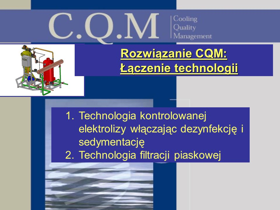 Rozwiązanie CQM: Łączenie technologii 1.Technologia kontrolowanej elektrolizy włączając dezynfekcję i sedymentację 2.Technologia filtracji piaskowej