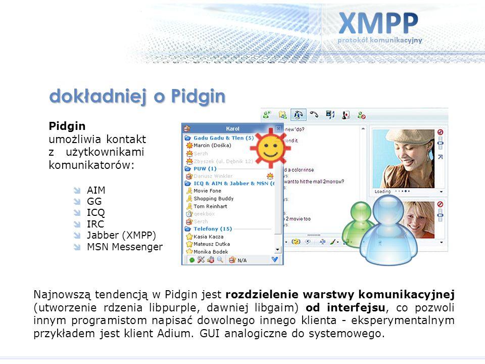 Pidgin umożliwia kontakt z użytkownikami komunikatorów: AIM GG ICQ IRC Jabber (XMPP) MSN Messenger dokładniej o Pidgin Najnowszą tendencją w Pidgin je