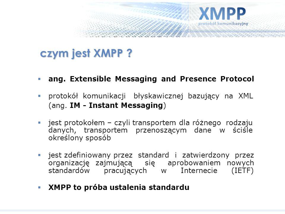 czym jest XMPP ? ang. Extensible Messaging and Presence Protocol protokół komunikacji błyskawicznej bazujący na XML (ang. IM - Instant Messaging) jest