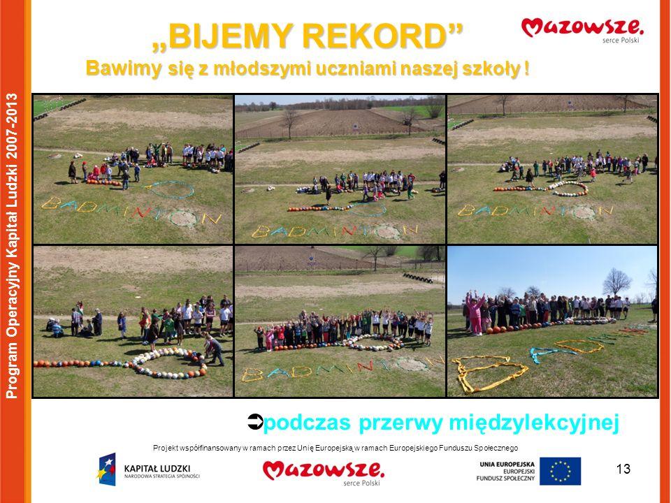 13 Program Operacyjny Kapitał Ludzki 2007-2013 BIJEMY REKORD Bawimy się z młodszymi uczniami naszej szkoły ! podczas przerwy międzylekcyjnej Projekt w