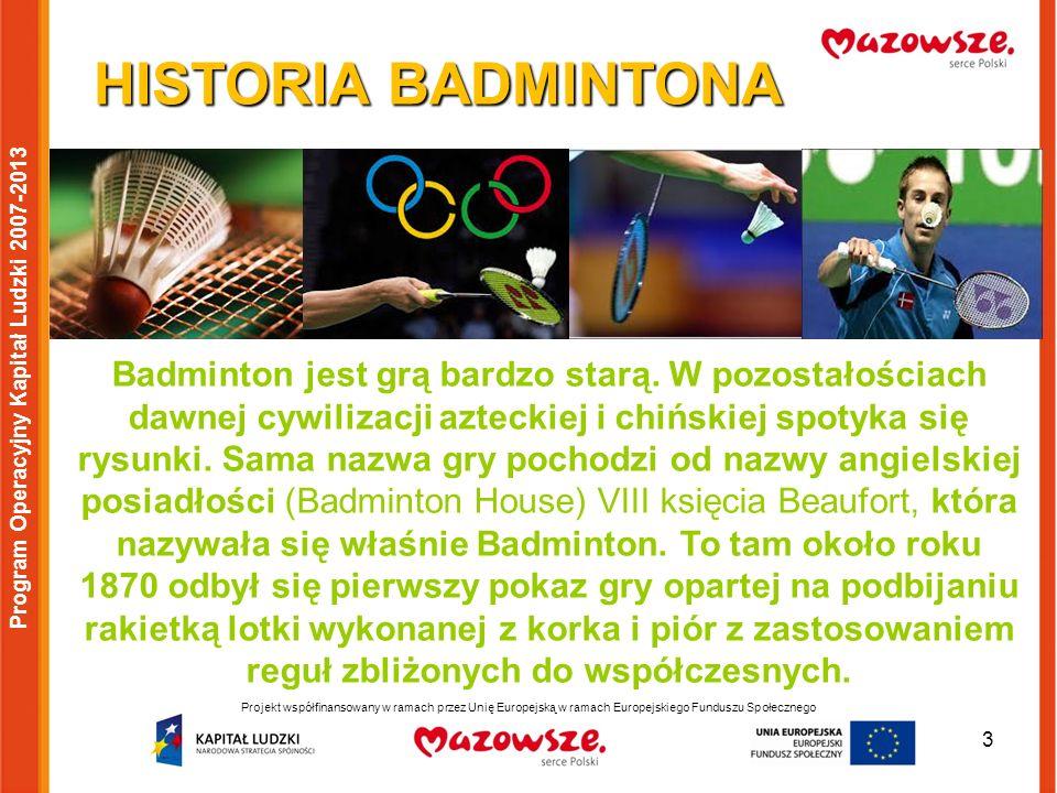 3 Program Operacyjny Kapitał Ludzki 2007-2013 HISTORIA BADMINTONA Badminton jest grą bardzo starą. W pozostałościach dawnej cywilizacji azteckiej i ch
