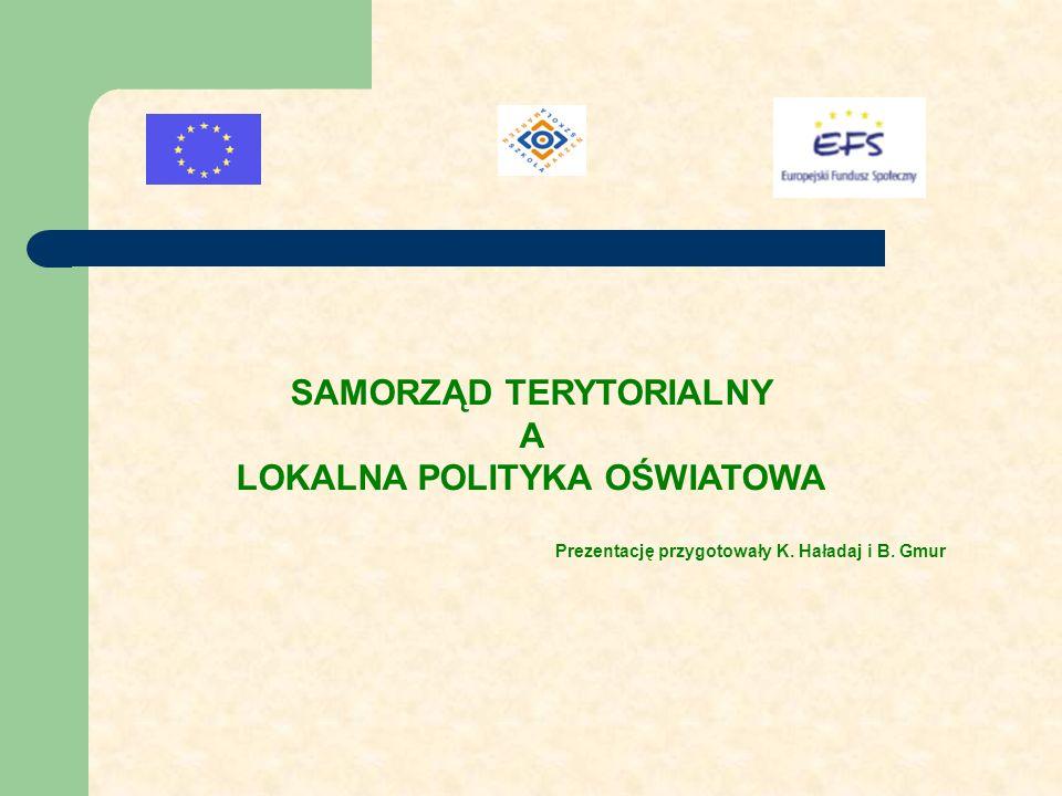 SAMORZĄD TERYTORIALNY A LOKALNA POLITYKA OŚWIATOWA Prezentację przygotowały K. Haładaj i B. Gmur