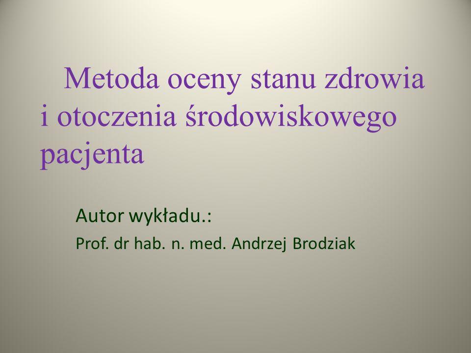 Metoda oceny stanu zdrowia i otoczenia środowiskowego pacjenta Autor wykładu.: Prof. dr hab. n. med. Andrzej Brodziak