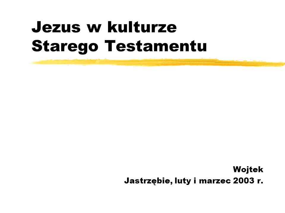 Jezus w kulturze Starego Testamentu Wojtek Jastrzębie, luty i marzec 2003 r.