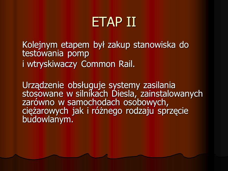 ETAP II Kolejnym etapem był zakup stanowiska do testowania pomp i wtryskiwaczy Common Rail. Urządzenie obsługuje systemy zasilania stosowane w silnika
