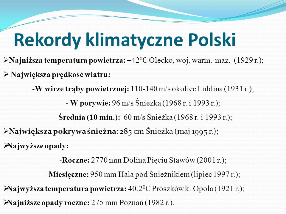 Rekordy klimatyczne Polski Najniższa temperatura powietrza: – 42 0 C Olecko, woj. warm.-maz. (1929 r.); Największa prędkość wiatru: -W wirze trąby pow