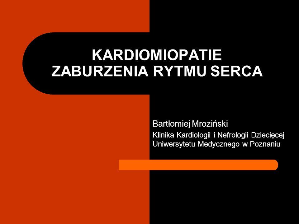 KARDIOMIOPATIE ZABURZENIA RYTMU SERCA Bartłomiej Mroziński Klinika Kardiologii i Nefrologii Dziecięcej Uniwersytetu Medycznego w Poznaniu