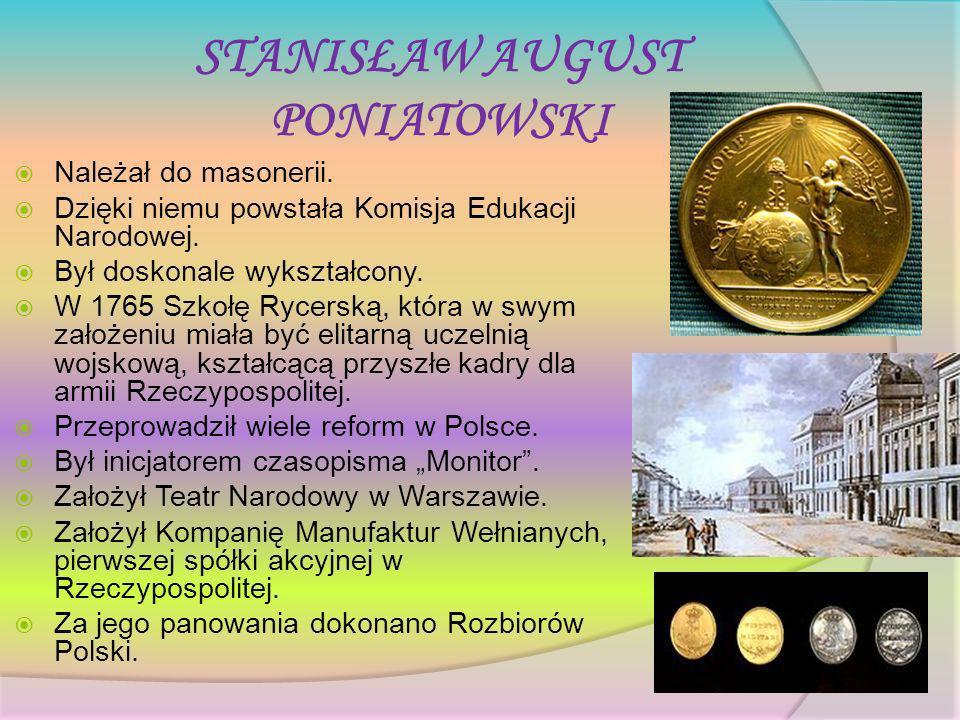 STANISŁAW AUGUST PONIATOWSKI Należał do masonerii. Dzięki niemu powstała Komisja Edukacji Narodowej. Był doskonale wykształcony. W 1765 Szkołę Rycersk